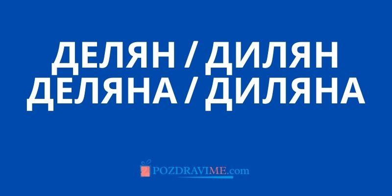 Делян / Дилян / Деляна / Диляна - произход на името и имен ден